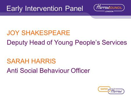 Early Intervention Panel JOY SHAKESPEARE Deputy Head of Young People's Services SARAH HARRIS Anti Social Behaviour Officer.
