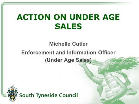 ACTION ON UNDER AGE SALES Michelle Cutler Enforcement and Information Officer (Under Age Sales)