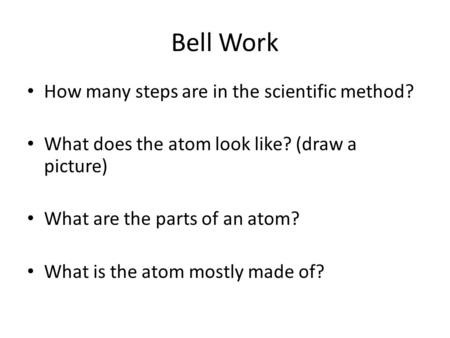Bell Work How many steps are in the scientific method? What does the atom look like? (draw a picture) What are the parts of an atom? What is the atom mostly.