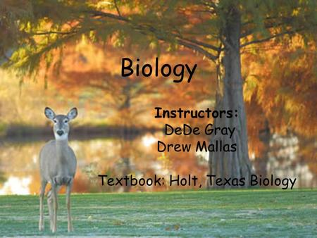 Biology Instructors: DeDe Gray Drew Mallas Textbook: Holt, Texas Biology.