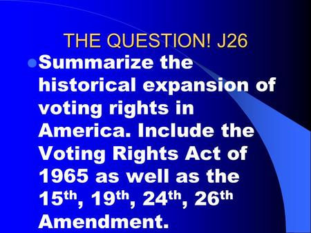 THE QUESTION! J26 Summarize the historical expansion of voting rights in America. Include the Voting Rights Act of 1965 as well as the 15 th, 19 th, 24.