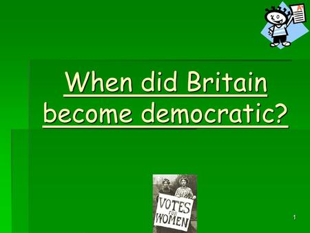 1 When did Britain become democratic? 2 Was Britain a democracy in 1900?  NO!  Women and poorer men could not vote.  Plural voting still existed –