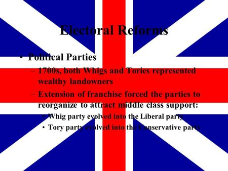 Electoral Reforms Political Parties –1700s, both Whigs and Tories represented wealthy landowners –Extension of franchise forced the parties to reorganize.