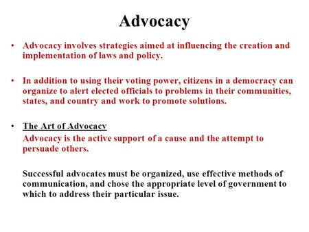 Advocacy Advocacy involves strategies aimed at influencing the creation and implementation of laws and policy. In addition to using their voting power,