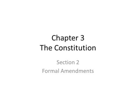 Chapter 3 The Constitution Section 2 Formal Amendments.