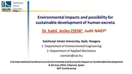 Széchenyi István Egyetem Environmental impacts and possibility for sustainable development of human excreta Dr. habil. Aniko ZSENI 1, Judit NAGY 2 Széchenyi.