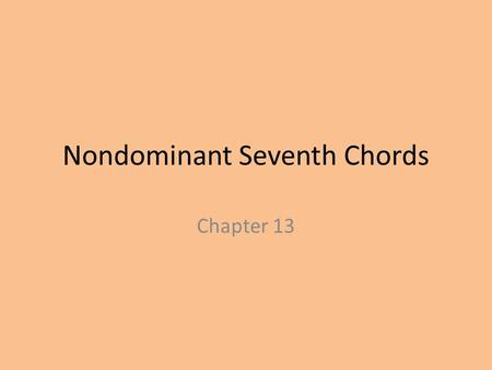 Nondominant Seventh Chords Chapter 13. Nondominant Seventh Chords Any chord that does not have dominant function Quality is determined by: Quality of.