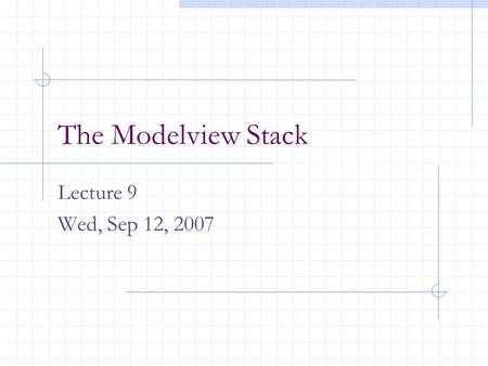 The Modelview Stack Lecture 9 Wed, Sep 12, 2007. The Modelview Stack OpenGL maintains a stack of matrices. The matrix on top of the stack is the current.