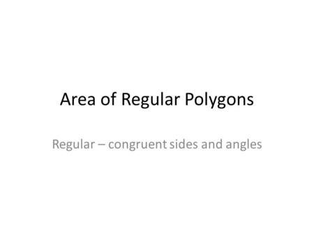 Area of Regular Polygons Regular – congruent sides and angles.