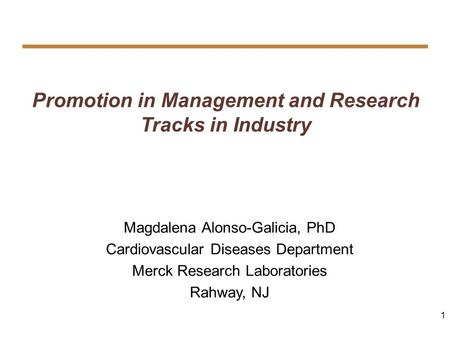 1 Promotion in Management and Research Tracks in Industry Magdalena Alonso-Galicia, PhD Cardiovascular Diseases Department Merck Research Laboratories.