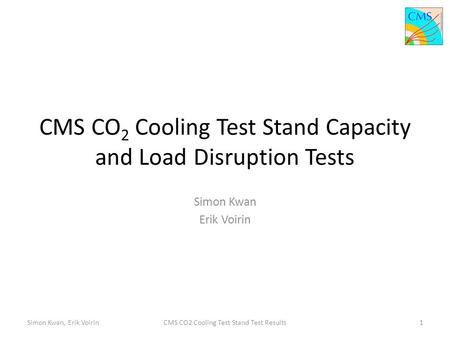 CMS CO 2 Cooling Test Stand Capacity and Load Disruption Tests Simon Kwan Erik Voirin Simon Kwan, Erik Voirin1CMS CO2 Cooling Test Stand Test Results.