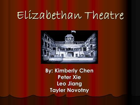 Elizabethan Theatre By: Kimberly Chen Peter Xie Leo Jiang Tayler Novotny.