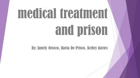 Medical treatment and prison By: Janely Orozco, Ilaria De Prisco, Kelley davies.