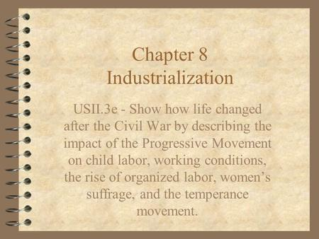 Chapter 8 Industrialization USII.3e - Show how life changed after the Civil War by describing the impact of the Progressive Movement on child labor, working.