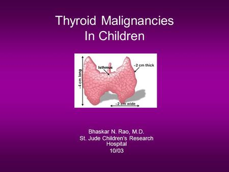 Thyroid Malignancies In Children Bhaskar N. Rao, M.D. St. Jude Children's Research Hospital 10/03.