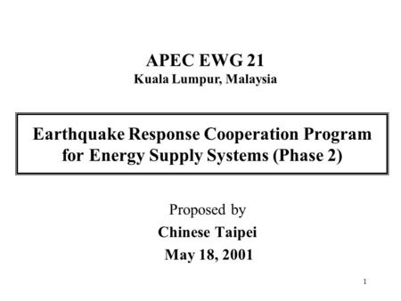 1 Earthquake Response Cooperation Program for Energy Supply Systems (Phase 2) Proposed by Chinese Taipei May 18, 2001 APEC EWG 21 Kuala Lumpur, Malaysia.