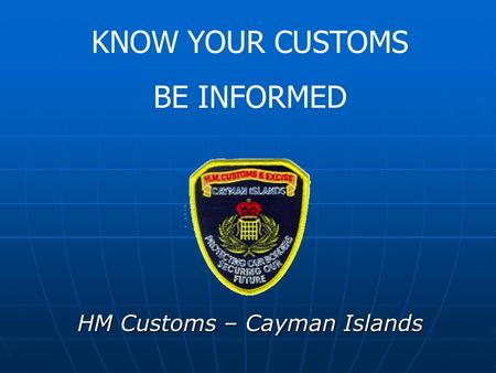 HM Customs – Cayman Islands KNOW YOUR CUSTOMS BE INFORMED.