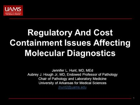 1 Regulatory And Cost Containment Issues Affecting Molecular Diagnostics Jennifer L. Hunt, MD, MEd Aubrey J. Hough Jr, MD, Endowed Professor of Pathology.