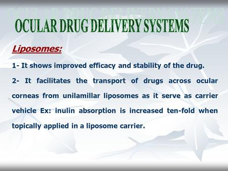 Liposomes: 1- It shows improved efficacy and stability of the drug. 2- It facilitates the transport of drugs across ocular corneas from unilamillar liposomes.