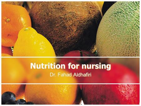 Nutrition for nursing Dr. Fahad Aldhafiri. Definitions Nutrition is the intake of food, considered in relation to the body's dietary needs. Good nutrition.