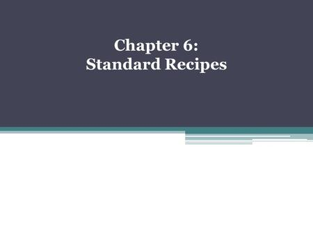 Chapter 6: Standard Recipes. It is the only recipe used to prepare a particular menu item. The object of writing, maintaining, and using standardized.
