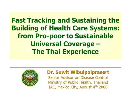 Dr. Suwit Wibulpolprasert Senior Advisor on Disease Control Ministry of Public Health, Thailand IAC, Mexico City, August 4 th 2008 Fast Tracking and Sustaining.