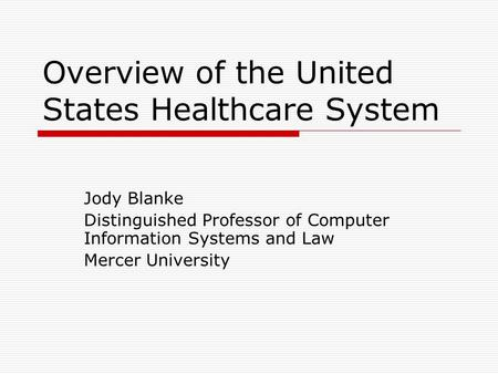 Overview of the United States Healthcare System Jody Blanke Distinguished Professor of Computer Information Systems and Law Mercer University.