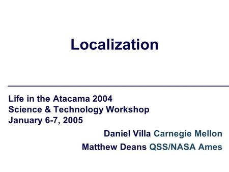 Localization Life in the Atacama 2004 Science & Technology Workshop January 6-7, 2005 Daniel Villa Carnegie Mellon Matthew Deans QSS/NASA Ames.