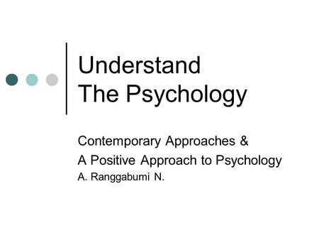 Understand The Psychology Contemporary Approaches & A Positive Approach to Psychology A. Ranggabumi N.