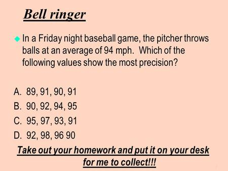 Bell ringer  In a Friday night baseball game, the pitcher throws balls at an average of 94 mph. Which of the following values show the most precision?