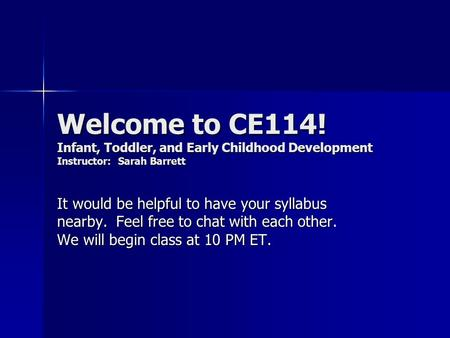 Welcome to CE114! Infant, Toddler, and Early Childhood Development Instructor: Sarah Barrett It would be helpful to have your syllabus nearby. Feel free.
