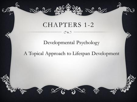 CHAPTERS 1-2 Developmental Psychology A Topical Approach to Lifespan Development.