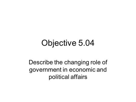 Objective 5.04 Describe the changing role of government in economic and political affairs.