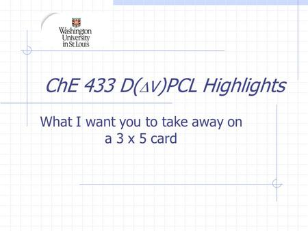 ChE 433 D(  V )PCL Highlights What I want you to take away on a 3 x 5 card.