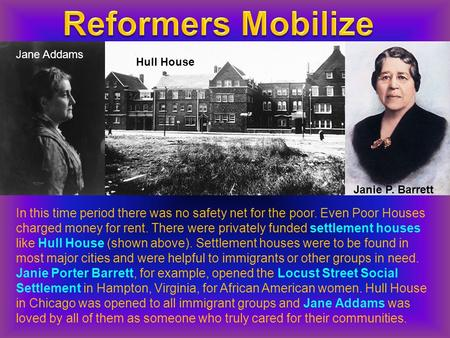 Hull House Jane Addams Janie P. Barrett In this time period there was no safety net for the poor. Even Poor Houses charged money for rent. There were privately.