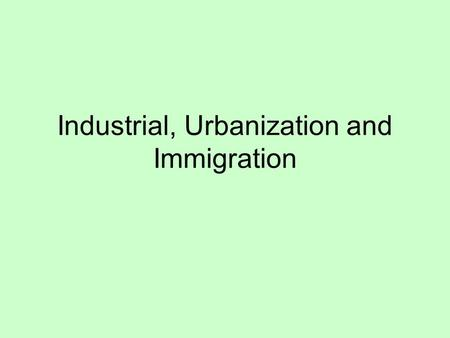 Industrial, Urbanization and Immigration. Connections How are the following terms connected? What other connections can you make between terms that your.