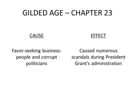 GILDED AGE – CHAPTER 23 CAUSE Favor-seeking business- people and corrupt politicians EFFECT Caused numerous scandals during President Grant's administration.
