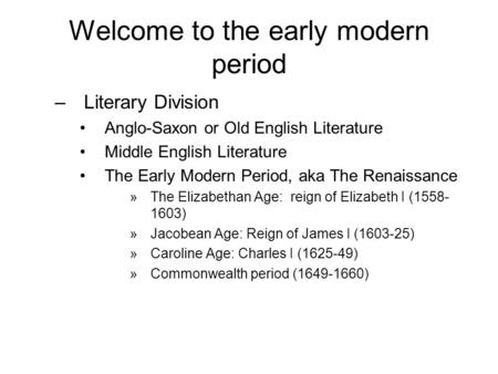Welcome to the early modern period –Literary Division Anglo-Saxon or Old English Literature Middle English Literature The Early Modern Period, aka The.