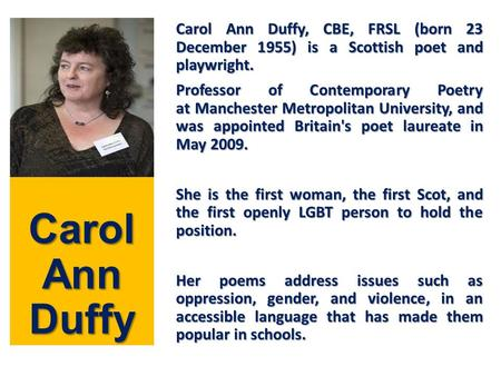 Carol Ann Duffy Carol Ann Duffy, CBE, FRSL (born 23 December 1955) is a Scottish poet and playwright. Professor of Contemporary Poetry at Manchester Metropolitan.