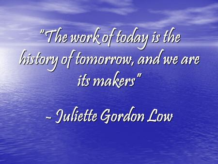 """The work of today is the history of tomorrow, and we are its makers"" - Juliette Gordon Low."