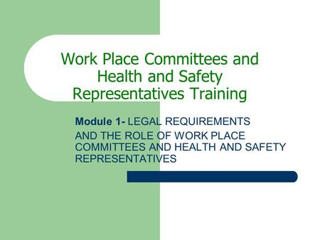 Work Place Committees and Health and Safety Representatives Training Module 1- LEGAL REQUIREMENTS AND THE ROLE OF WORK PLACE COMMITTEES AND HEALTH AND.