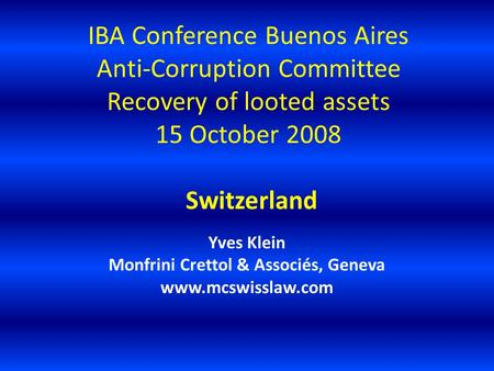 IBA Conference Buenos Aires Anti-Corruption Committee Recovery of looted assets 15 October 2008 Switzerland Yves Klein Monfrini Crettol & Associés, Geneva.
