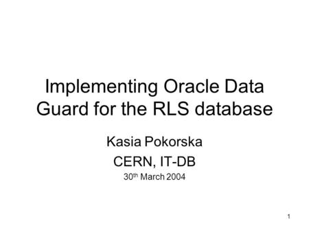 1 Implementing Oracle Data Guard for the RLS database Kasia Pokorska CERN, IT-DB 30 th March 2004.