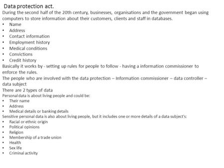 Data protection act. During the second half of the 20th century, businesses, organisations and the government began using computers to store information.