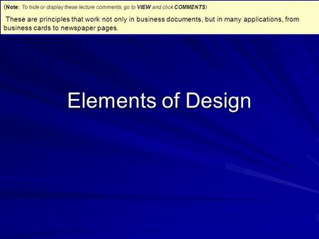 Elements of Design ( Note: To hide or display these lecture comments, go to VIEW and click COMMENTS) These are principles that work not only in business.