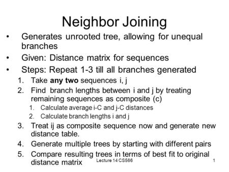 Lecture 14 CS5661 Neighbor Joining Generates unrooted tree, allowing for unequal branches Given: Distance matrix for sequences Steps: Repeat 1-3 till all.