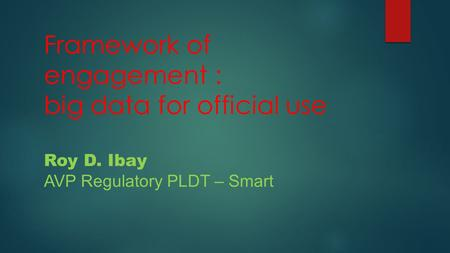 Framework of engagement : big data for official use Roy D. Ibay AVP Regulatory PLDT – Smart.