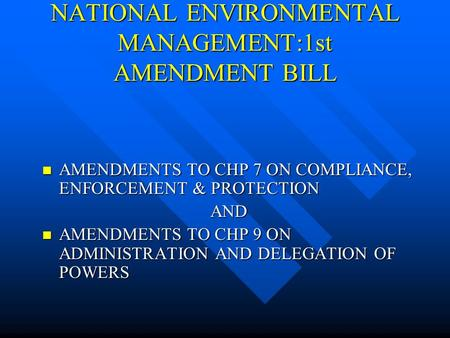NATIONAL ENVIRONMENTAL MANAGEMENT:1st AMENDMENT BILL AMENDMENTS TO CHP 7 ON COMPLIANCE, ENFORCEMENT & PROTECTION AMENDMENTS TO CHP 7 ON COMPLIANCE, ENFORCEMENT.