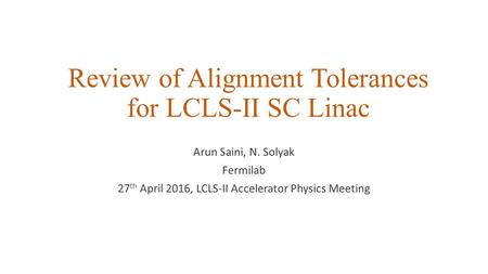 Review of Alignment Tolerances for LCLS-II SC Linac Arun Saini, N. Solyak Fermilab 27 th April 2016, LCLS-II Accelerator Physics Meeting.