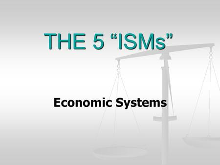 "THE 5 ""ISMs"" Economic Systems. CAPITALISM A country's farms, factories, and businesses are owned and controlled by individuals and private businesses."
